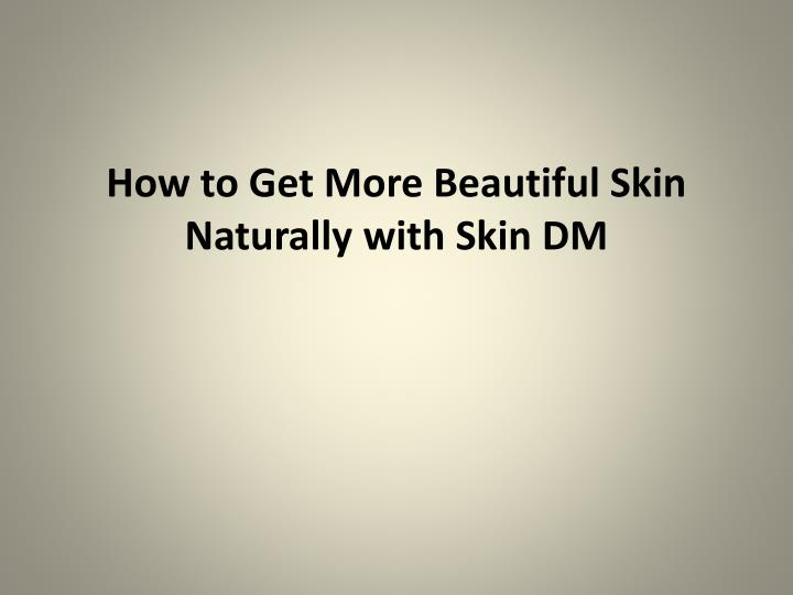 how to get more beautiful skin naturally with skin dm n.