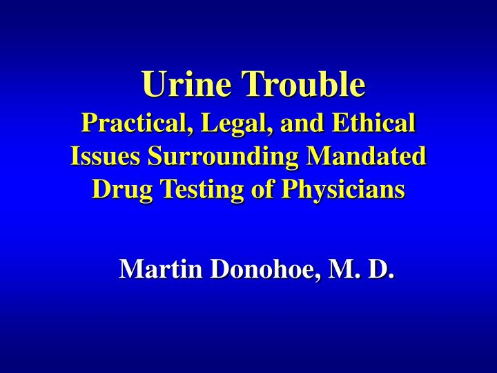 urine trouble practical legal and ethical issues surrounding mandated drug testing of physicians n.