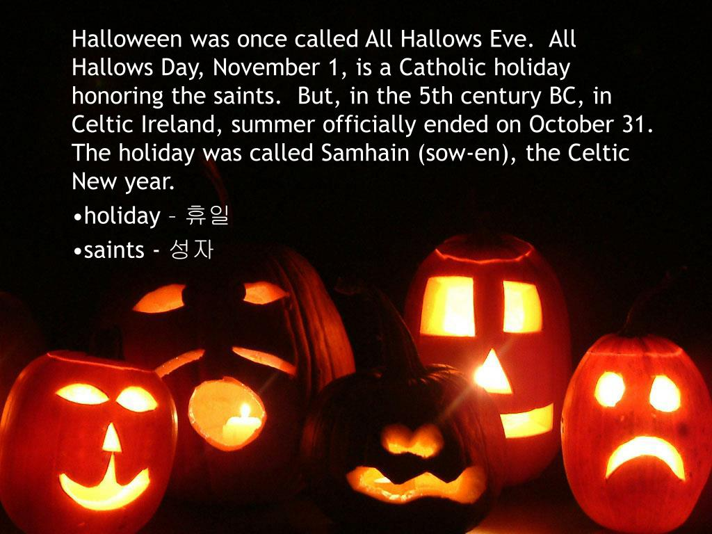 Halloween was once called All Hallows Eve.  All Hallows Day, November 1, is a Catholic holiday honoring the saints.  But, in the 5th century BC, in Celtic Ireland, summer officially ended on October 31. The holiday was called Samhain (sow-en), the Celtic New year.