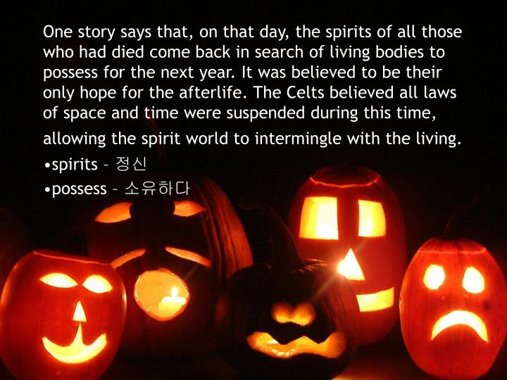 One story says that, on that day, the spirits of all those who had died come back in search of livin...
