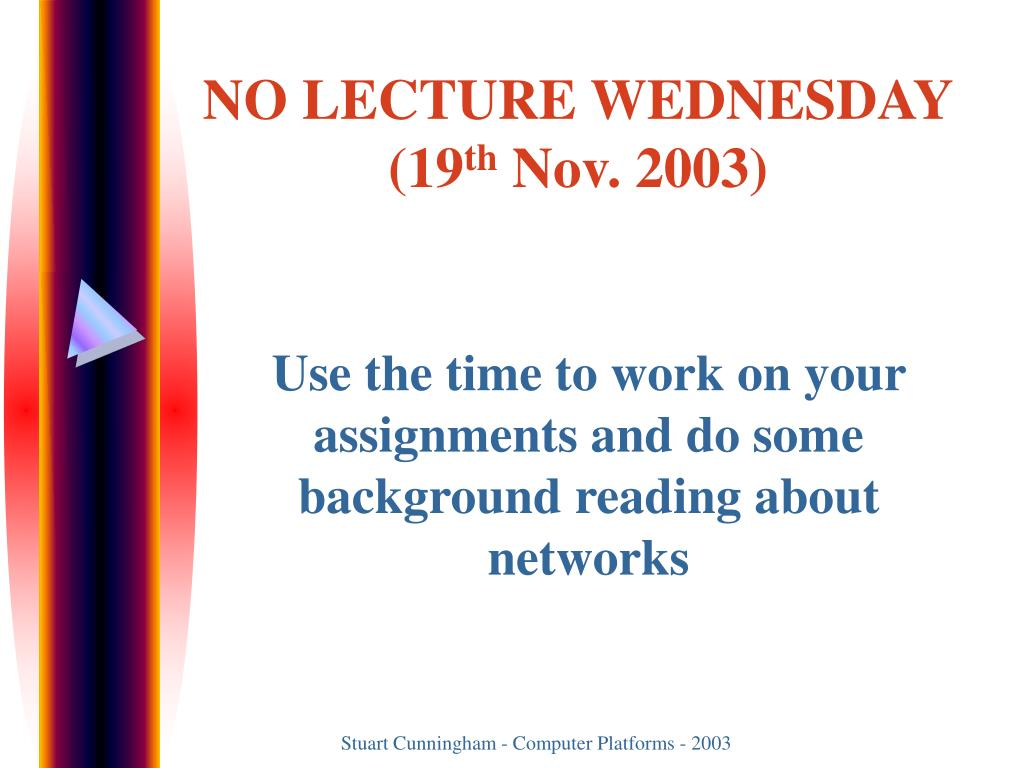Use the time to work on your assignments and do some background reading about networks