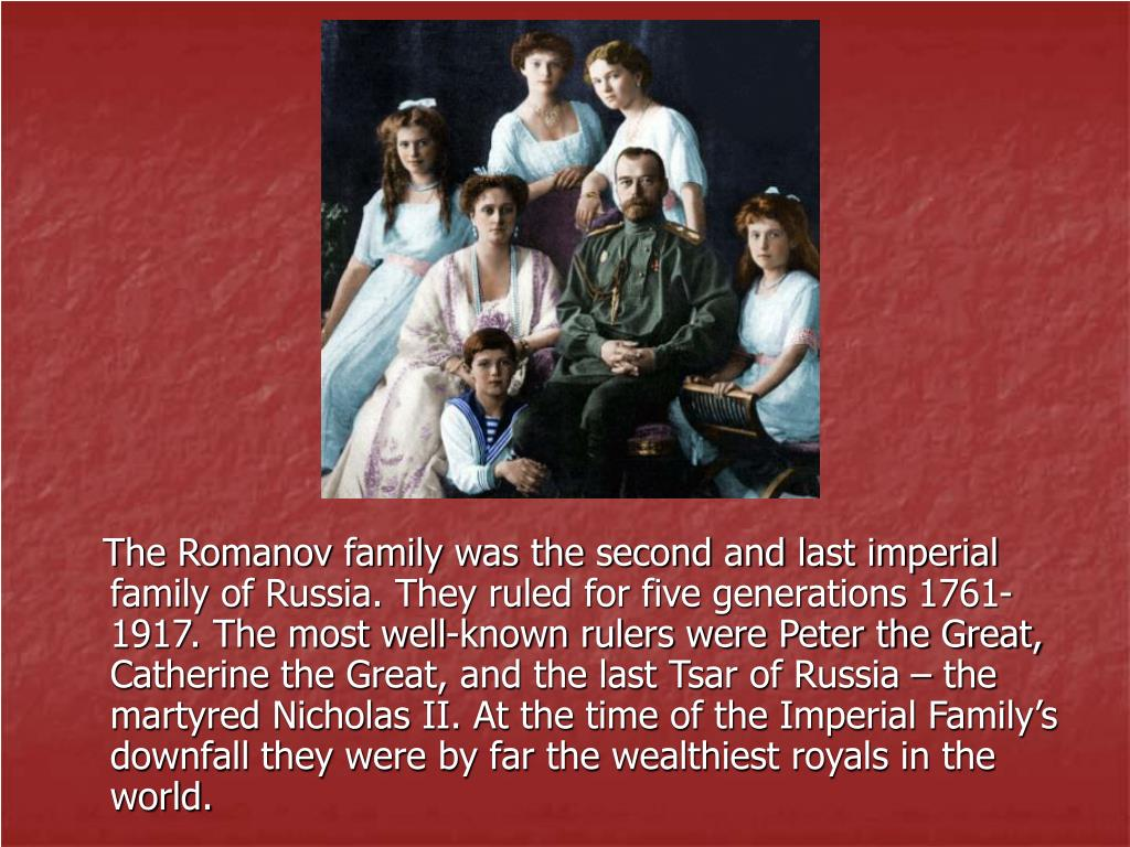 The Romanov family was the second and last imperial family of Russia. They ruled for five generations 1761-1917. The most well-known rulers were Peter the Great, Catherine the Great, and the last Tsar of Russia – the martyred Nicholas II. At the time of the Imperial Family's downfall they were by far the wealthiest royals in the world.