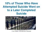 10 of those who have attempted suicide went on to a later completed suicide