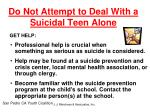 do not attempt to deal with a suicidal teen alone