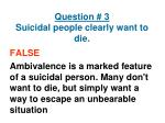 question 3 suicidal people clearly want to die