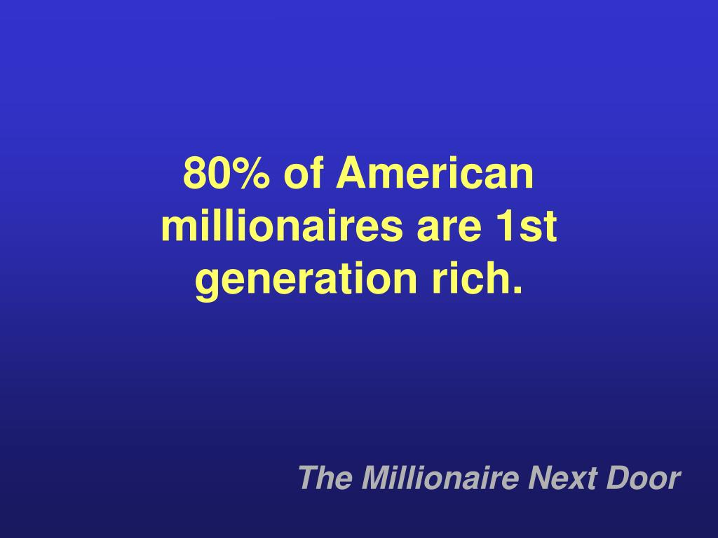 80% of American millionaires are 1st generation rich.