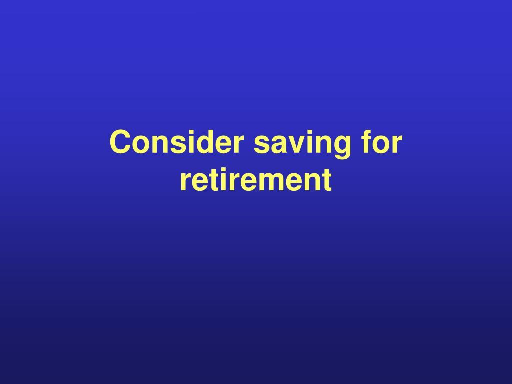 Consider saving for retirement