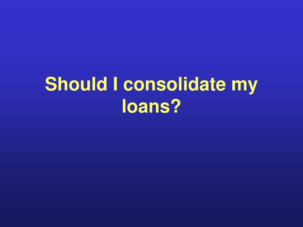 Should I consolidate my loans?