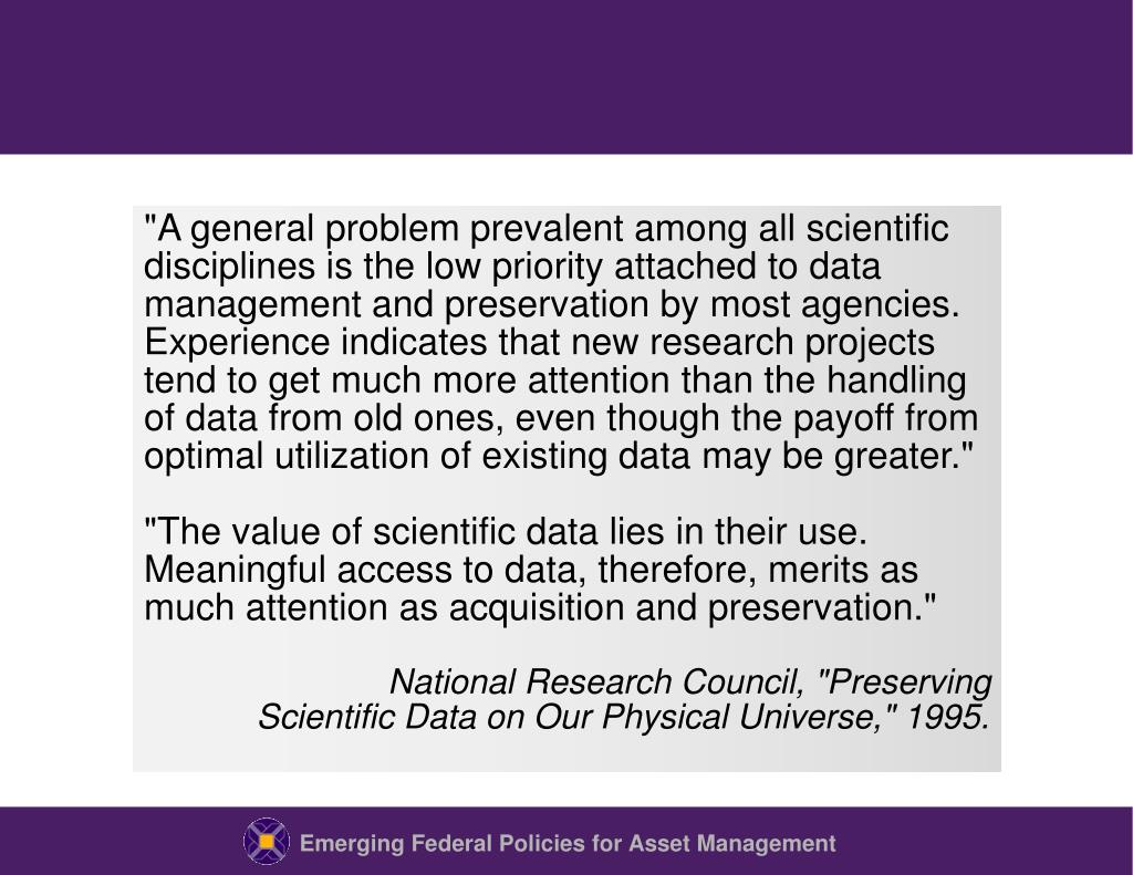 """A general problem prevalent among all scientific disciplines is the low priority attached to data management and preservation by most agencies.  Experience indicates that new research projects tend to get much more attention than the handling of data from old ones, even though the payoff from optimal utilization of existing data may be greater."""