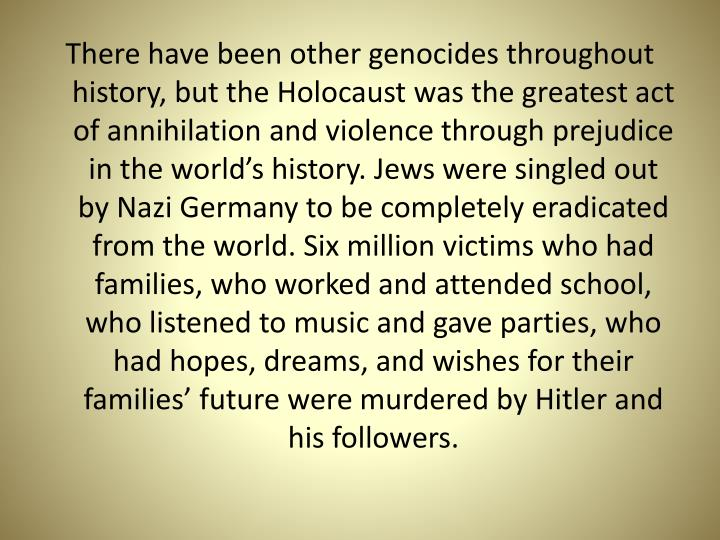 There have been other genocides throughout history, but the Holocaust was the greatest act of annihi...