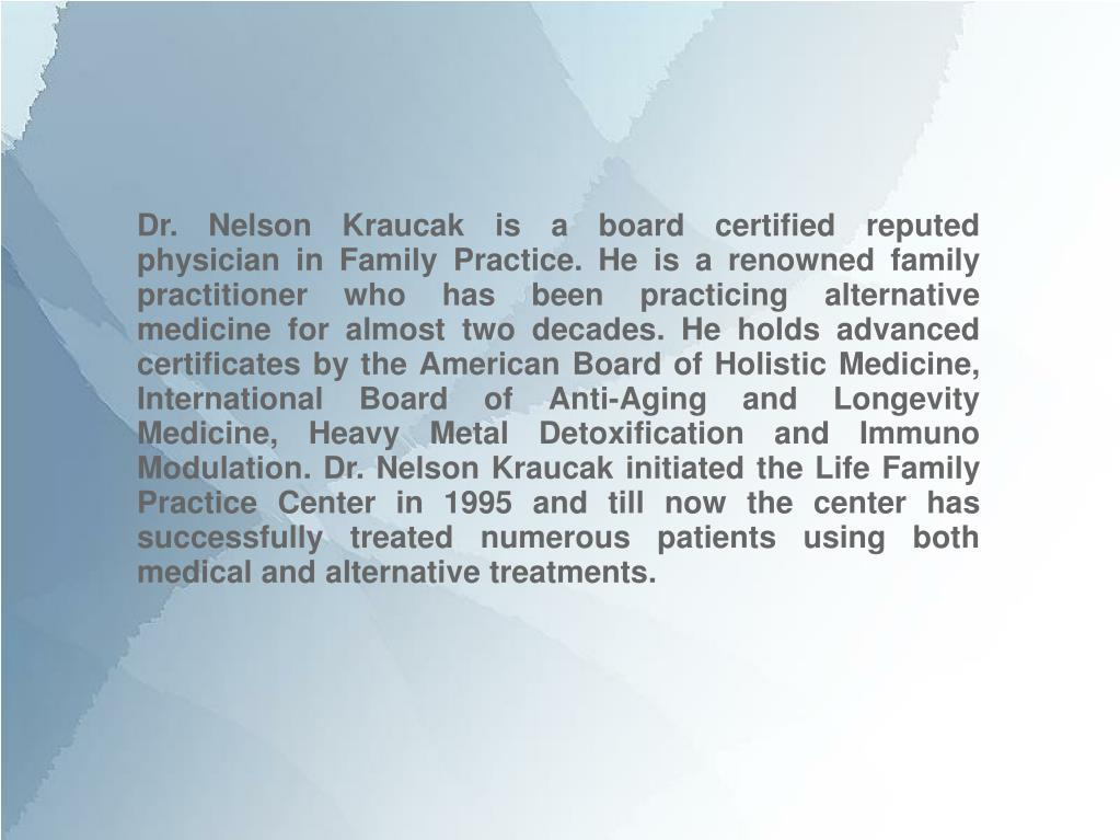 Dr. Nelson Kraucak is a board certified reputed physician in Family Practice. He is a renowned family practitioner who has been practicing alternative medicine for almost two decades. He holds advanced certificates by the American Board of Holistic Medicine, International Board of Anti-Aging and Longevity Medicine, Heavy Metal Detoxification and Immuno Modulation. Dr. Nelson Kraucak initiated the Life Family Practice Center in 1995 and till now the center has successfully treated numerous patients using both medical and alternative treatments.