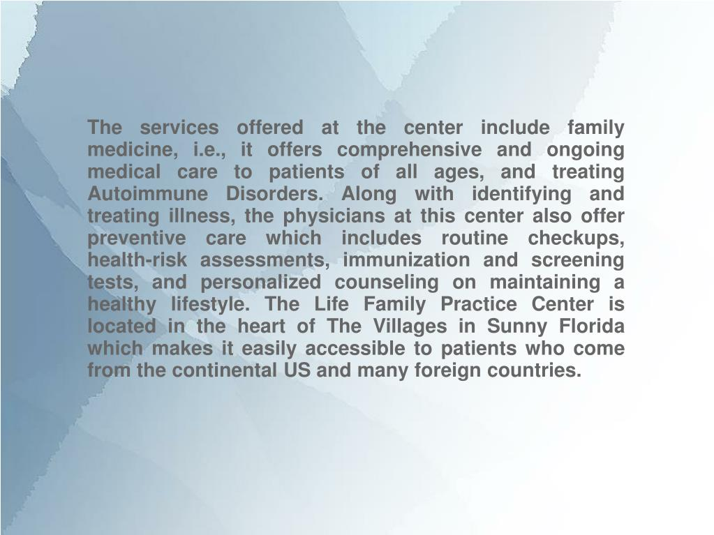 The services offered at the center include family medicine, i.e., it offers comprehensive and ongoing medical care to patients of all ages, and treating Autoimmune Disorders. Along with identifying and treating illness, the physicians at this center also offer preventive care which includes routine checkups, health-risk assessments, immunization and screening tests, and personalized counseling on maintaining a healthy lifestyle. The Life Family Practice Center is located in the heart of The Villages in Sunny Florida which makes it easily accessible to patients who come from the continental US and many foreign countries.