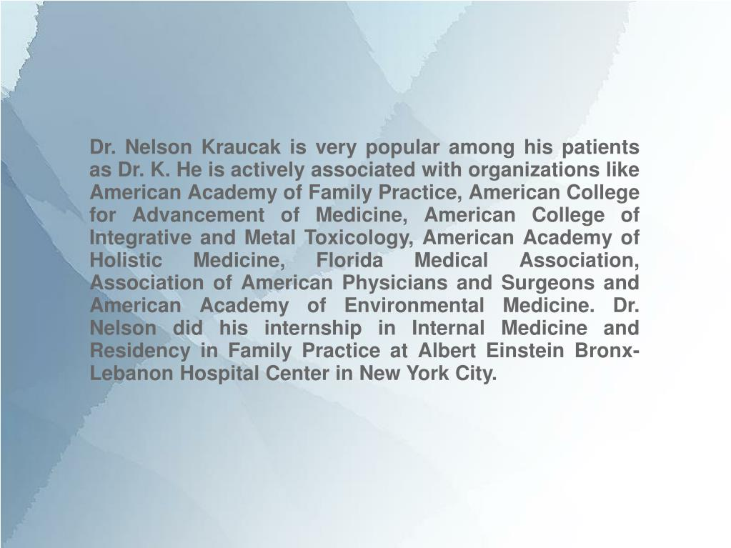 Dr. Nelson Kraucak is very popular among his patients as Dr. K. He is actively associated with organizations like American Academy of Family Practice, American College for Advancement of Medicine, American College of Integrative and Metal Toxicology, American Academy of Holistic Medicine, Florida Medical Association, Association of American Physicians and Surgeons and American Academy of Environmental Medicine. Dr. Nelson did his internship in Internal Medicine and Residency in Family Practice at Albert Einstein Bronx-Lebanon Hospital Center in New York City.