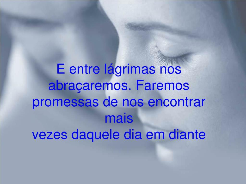 E entre lágrimas nos abraçaremos.Faremos promessas de nos encontrar mais