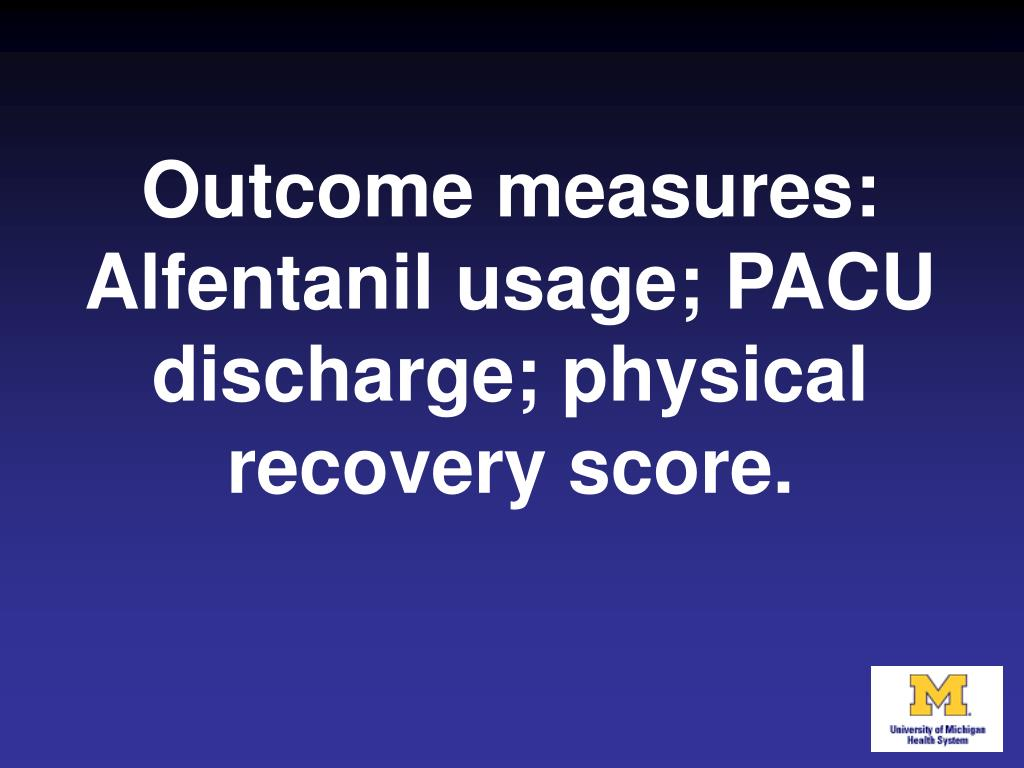 Outcome measures: Alfentanil usage; PACU discharge; physical recovery score.