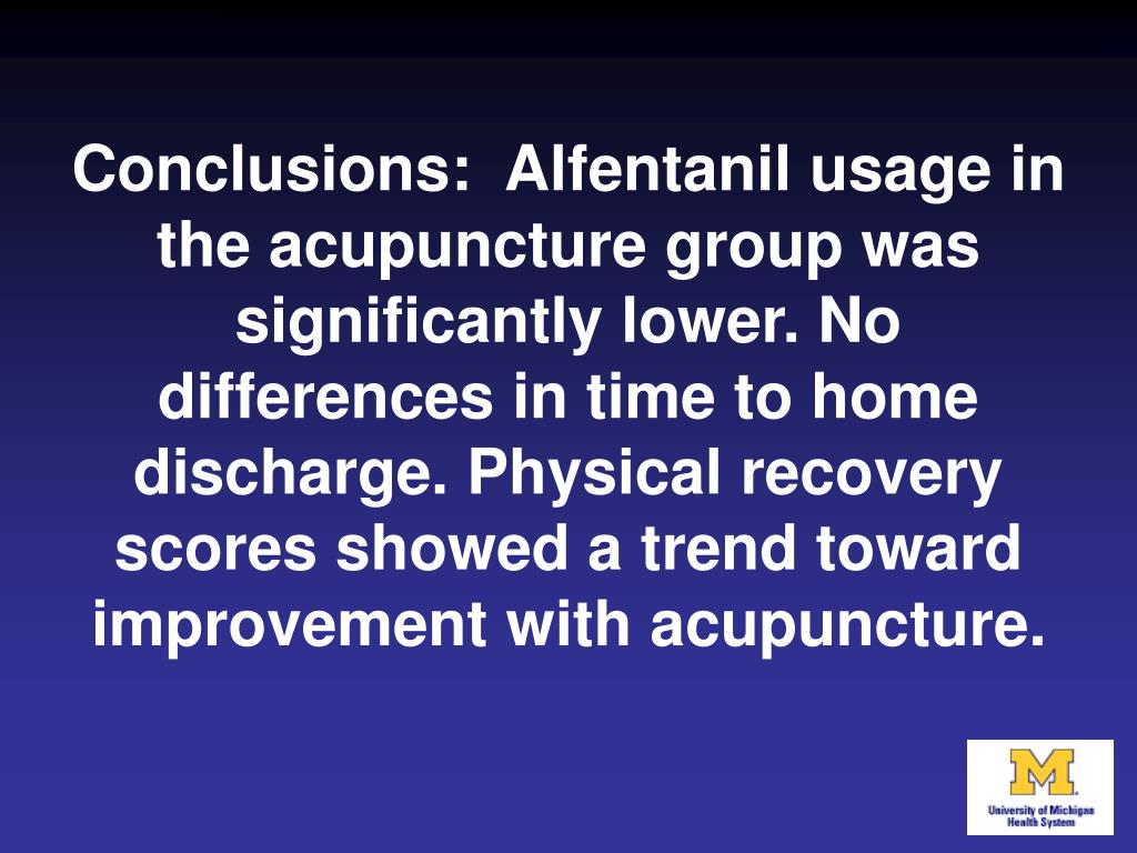 Conclusions:  Alfentanil usage in the acupuncture group was significantly lower. No differences in time to home discharge. Physical recovery scores showed a trend toward improvement with acupuncture.