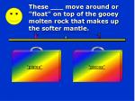 these move around or float on top of the gooey molten rock that makes up the softer mantle
