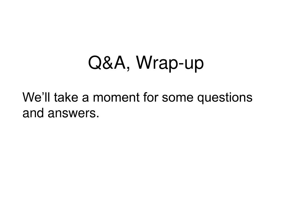 Q&A, Wrap-up