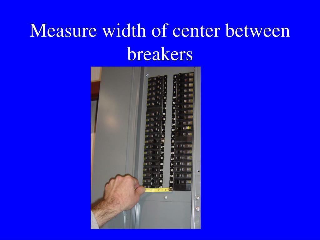 Measure width of center between breakers