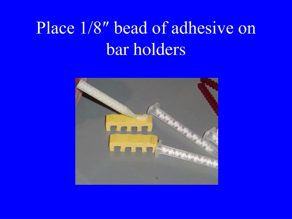 Place 1/8″ bead of adhesive on  bar holders