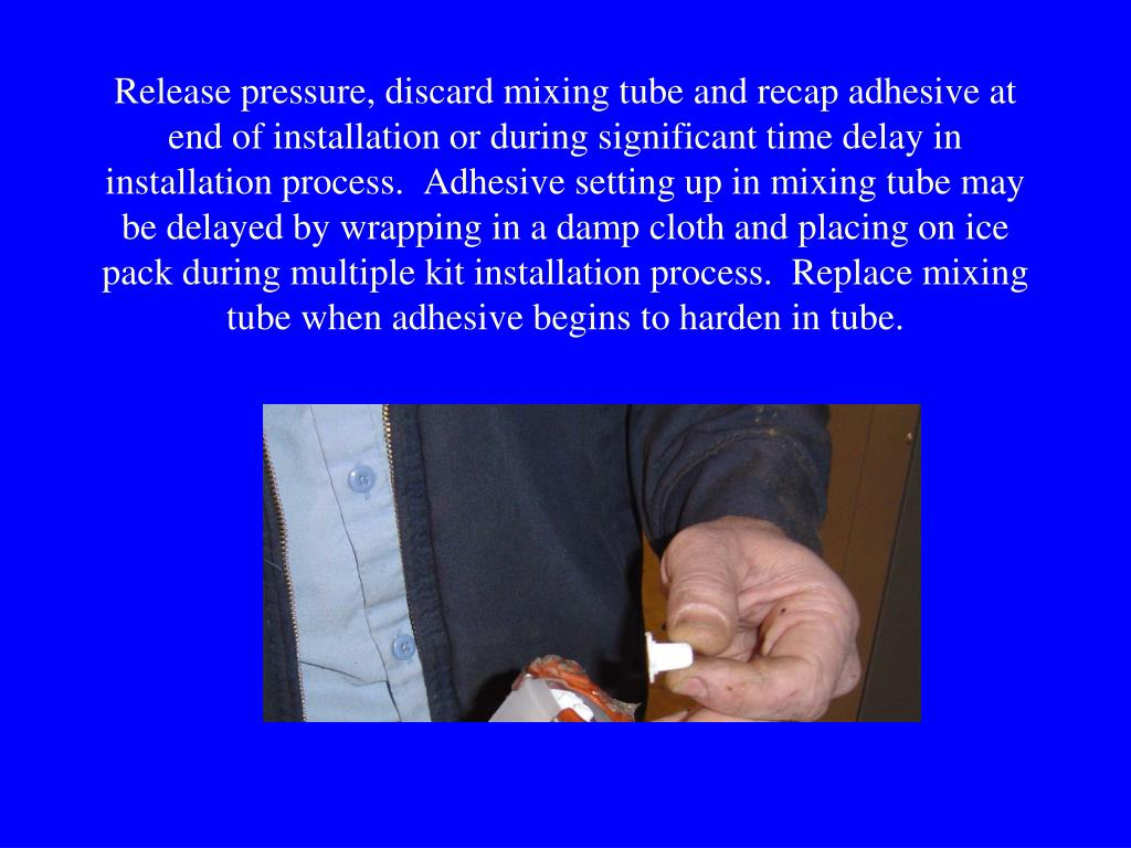 Release pressure, discard mixing tube and recap adhesive at end of installation or during significant time delay in installation process.  Adhesive setting up in mixing tube may be delayed by wrapping in a damp cloth and placing on ice pack during multiple kit installation process.  Replace mixing tube when adhesive begins to harden in tube.
