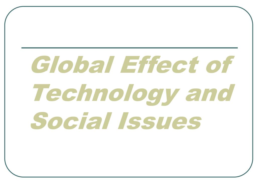 global effect of technology and social issues l.
