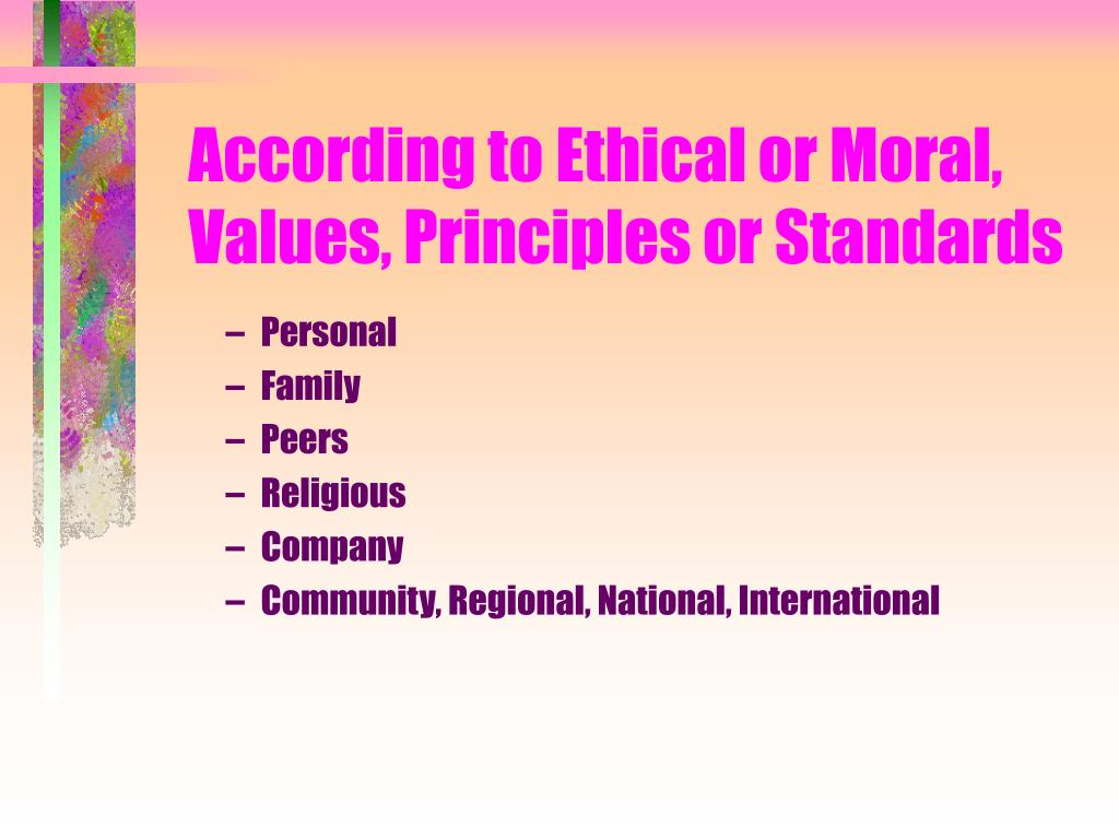According to Ethical or Moral, Values, Principles or Standards