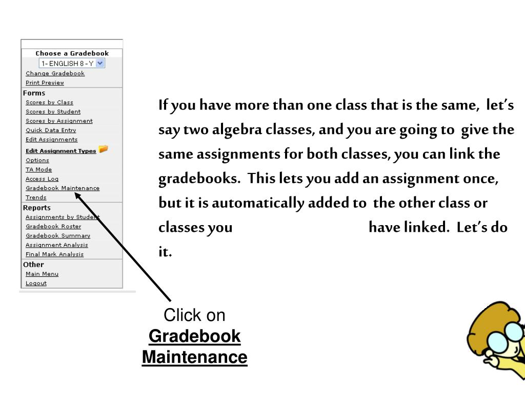 If you have more than one class that is the same,  let's say two algebra classes, and you are going to  give the same assignments for both classes, you can link the gradebooks.  This lets you add an assignment once, but it is automatically added to  the other class or classes you 			have linked.  Let's do it.