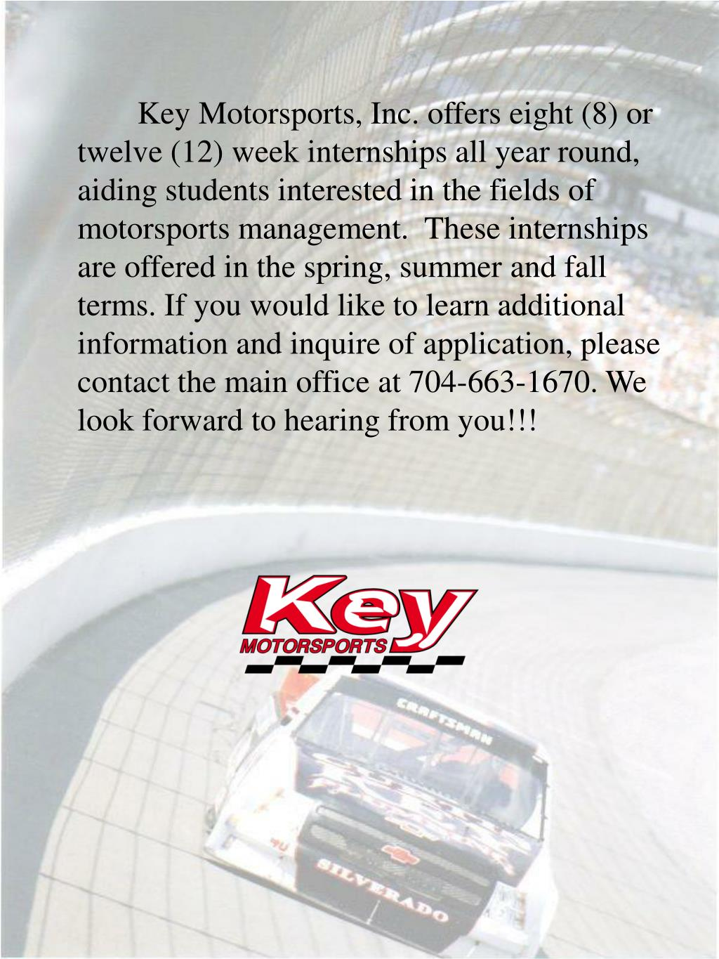Key Motorsports, Inc. offers eight (8) or twelve (12) week internships all year round, aiding students interested in the fields of motorsports management.  These internships are offered in the spring, summer and fall terms. If you would like to learn additional information and inquire of application, please contact the main office at 704-663-1670. We look forward to hearing from you!!!