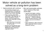 motor vehicle air pollution has been solved as a long term problem