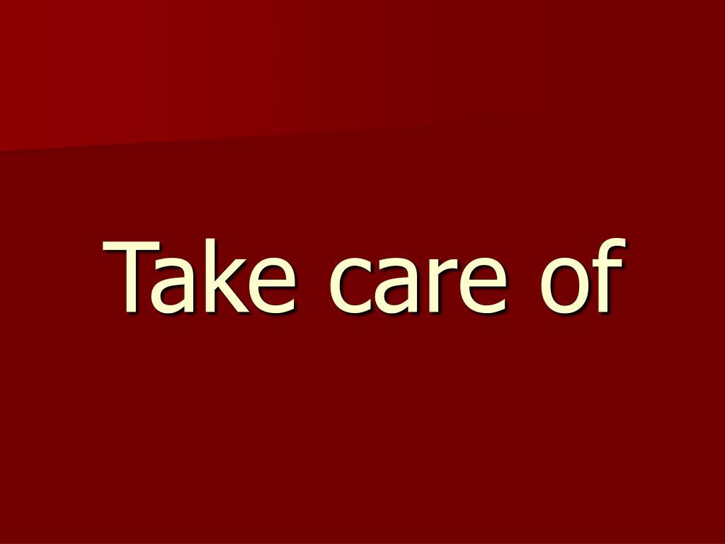 Take care of
