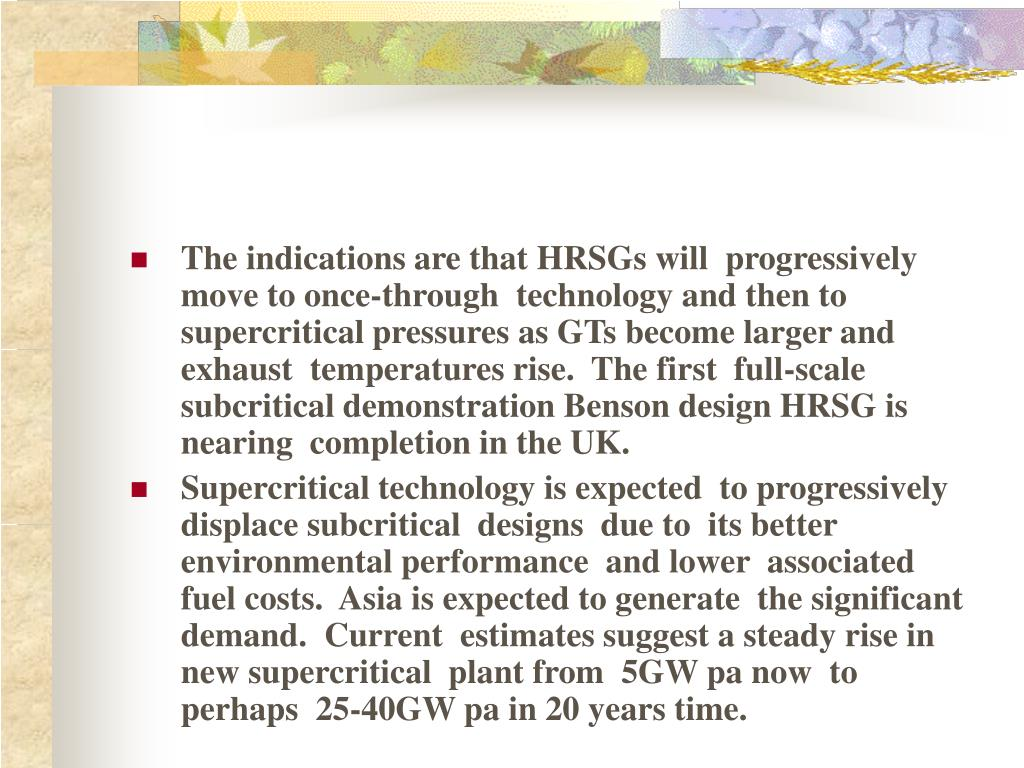 The indications are that HRSGs will  progressively move to once-through  technology and then to supercritical pressures as GTs become larger and exhaust  temperatures rise.  The first  full-scale subcritical demonstration Benson design HRSG is nearing  completion in the UK.