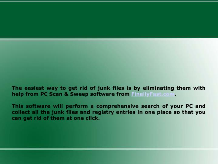 The easiest way to get rid of junk files is by eliminating them with help from PC Scan & Sweep softw...