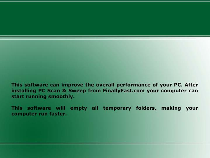 This software can improve the overall performance of your PC. After installing PC Scan & Sweep from FinallyFast.com your computer can start running smoothly.