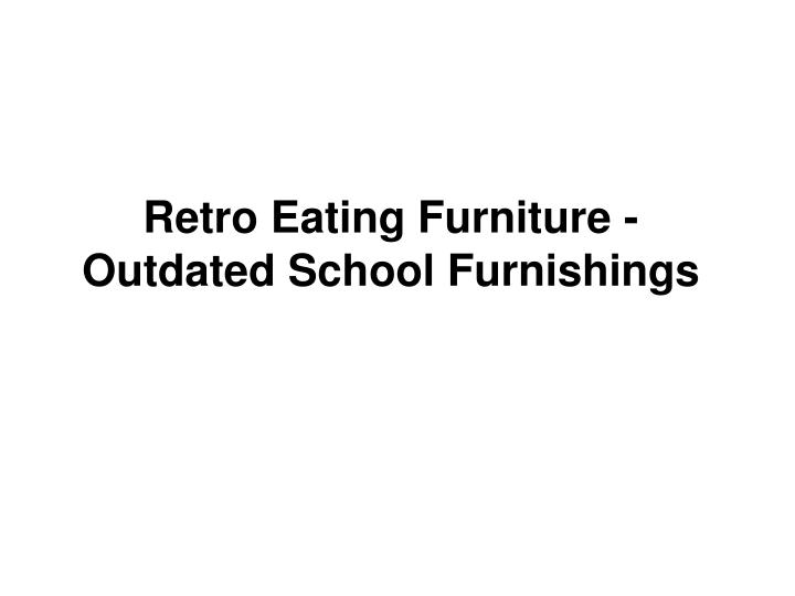 Retro eating furniture outdated school furnishings