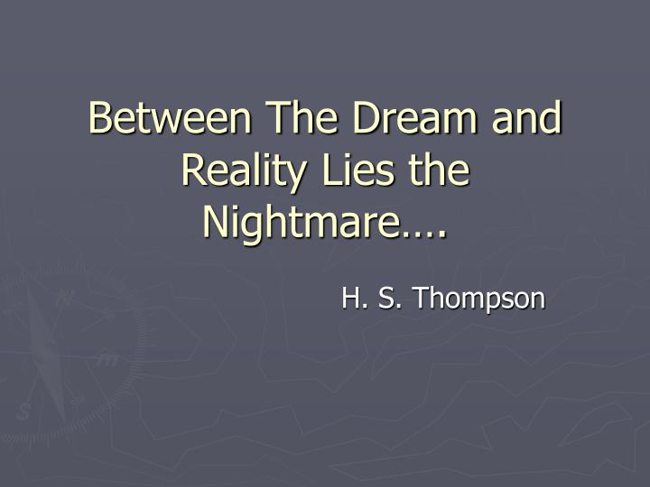 Between The Dream and Reality Lies the Nightmare….