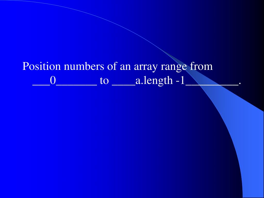 Position numbers of an array range from ___0_______ to ____a.length -1_________.