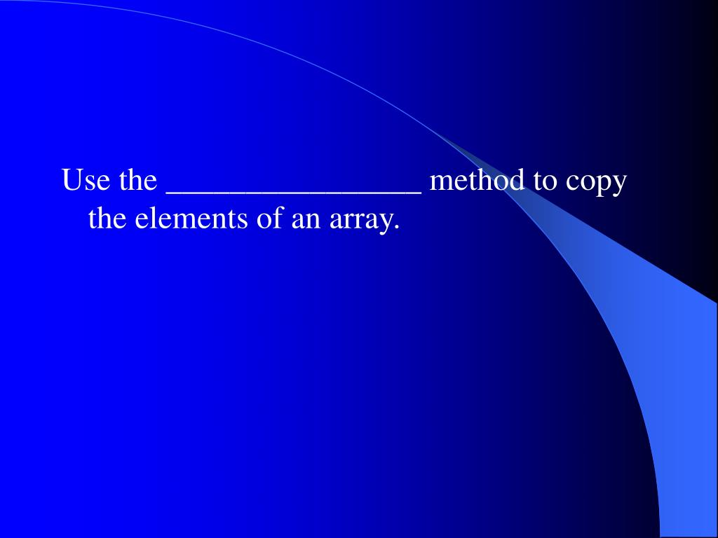 Use the ________________ method to copy the elements of an array.