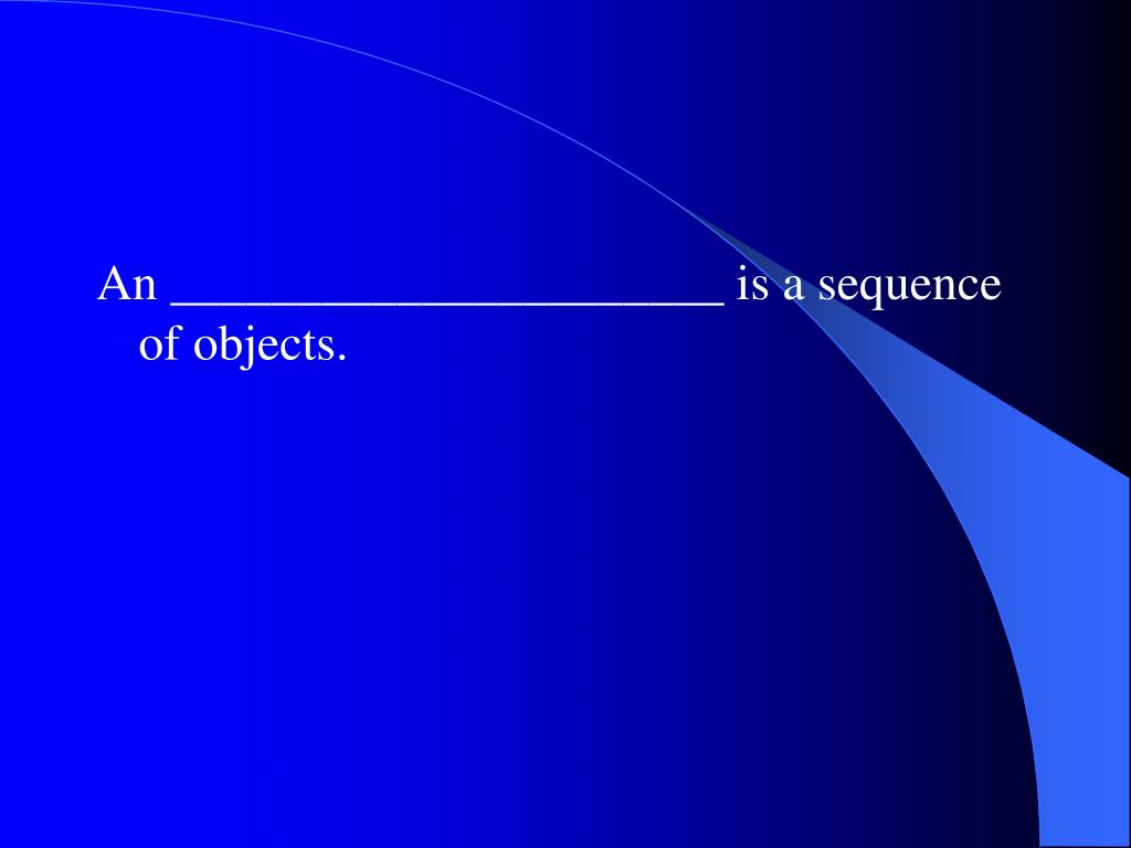 An ______________________ is a sequence of objects.