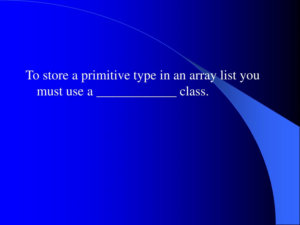 To store a primitive type in an array list you must use a ____________ class.