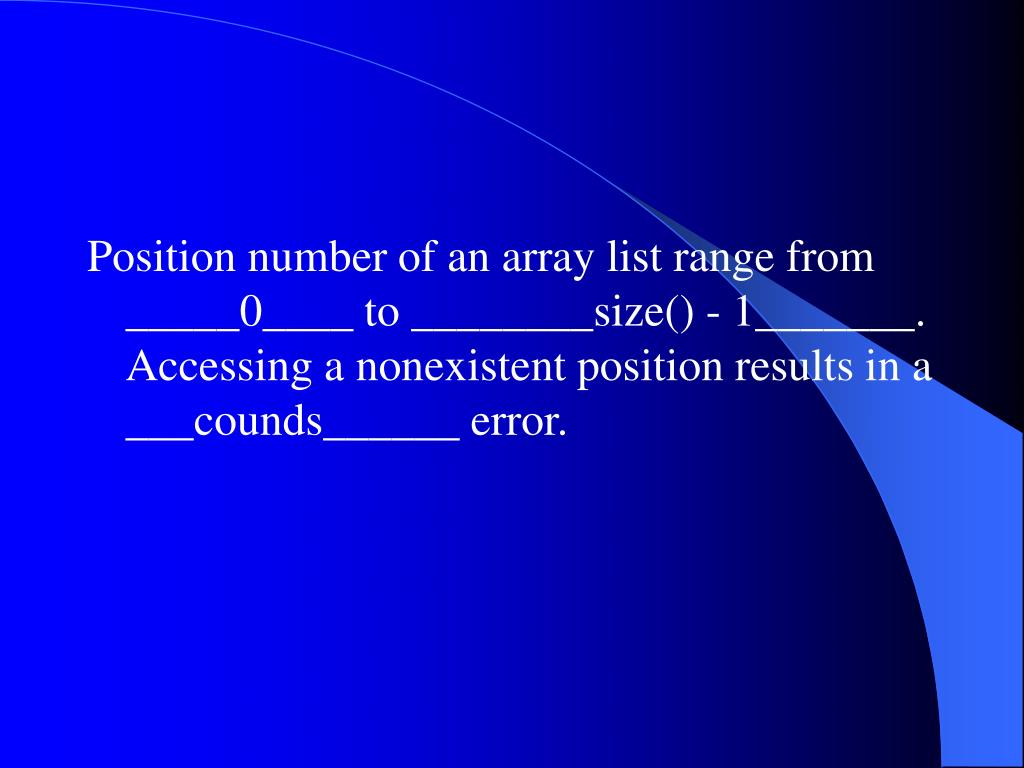 Position number of an array list range from _____0____ to ________size() - 1_______. Accessing a nonexistent position results in a ___counds______ error.