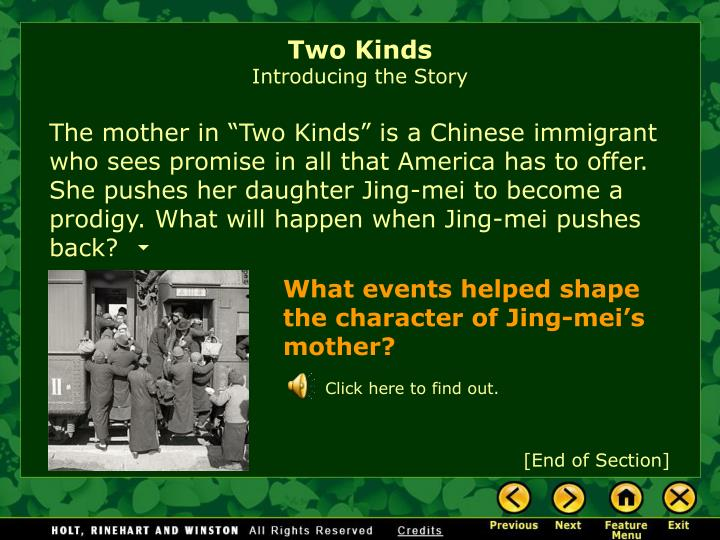characteristic of jing mei in the story two kinds Jing-mei (june) woo back next  character analysis shooting herself in the foot jing-mei is strong willed (she got it from her mama) but a lot of that strength of will manifests in the least helpful way possible: jing-mei undercuts her own successes in life just to show everyone she can.