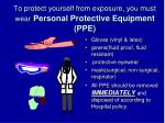 to protect yourself from exposure you must wear personal protective equipment ppe