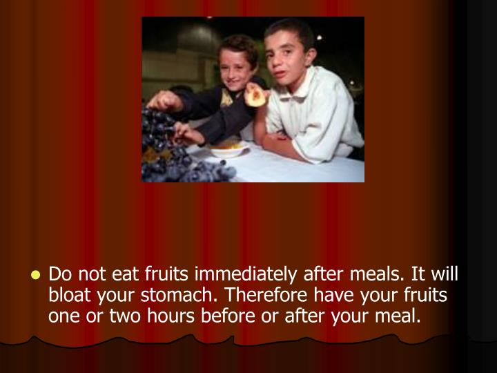 Do not eat fruits immediately after meals. It will bloat your stomach. Therefore have your fruits on...