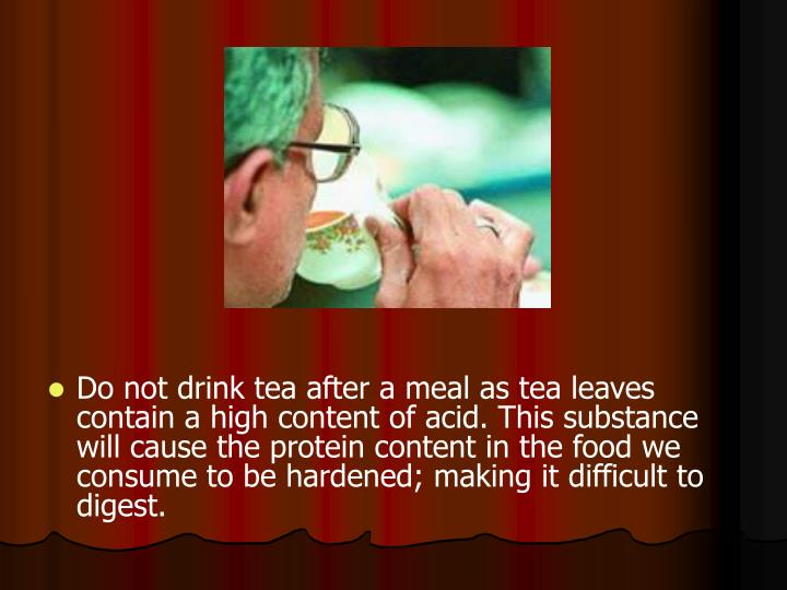 Do not drink tea after a meal as tea leaves contain a high content of acid. This substance will cause the protein content in the food we consume to be hardened; making it difficult to digest.