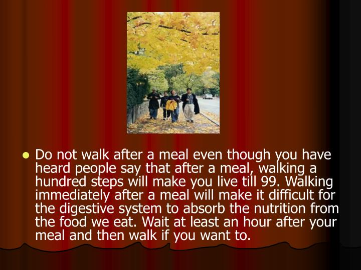 Do not walk after a meal even though you have heard people say that after a meal, walking a hundred steps will make you live till 99. Walking immediately after a meal will make it difficult for the digestive system to absorb the nutrition from the food we eat. Wait at least an hour after your meal and then walk if you want to.