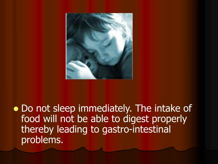 Do not sleep immediately. The intake of food will not be able to digest properly thereby leading to gastro-intestinal problems.