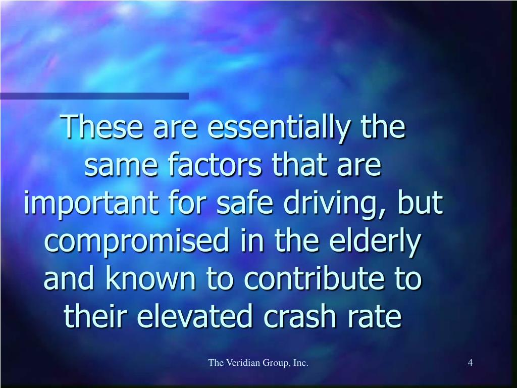 These are essentially the same factors that are important for safe driving, but  compromised in the elderly and known to contribute to their elevated crash rate