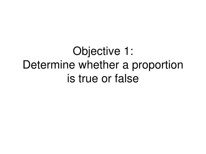 Objective 1 determine whether a proportion is true or false