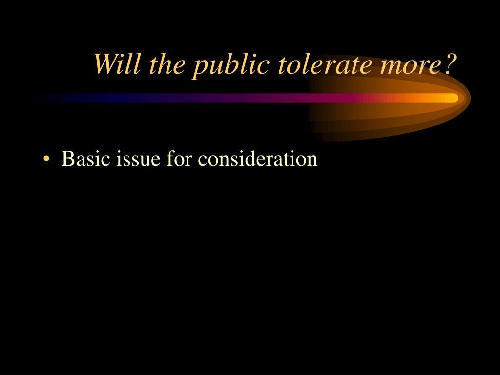 Will the public tolerate more?